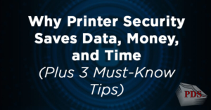 Why Printer Security Saves Data, Money, and Time Plus 3 Must-Know Tips